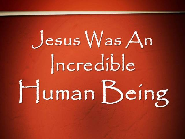 Jesus Was An Incredible Human Being